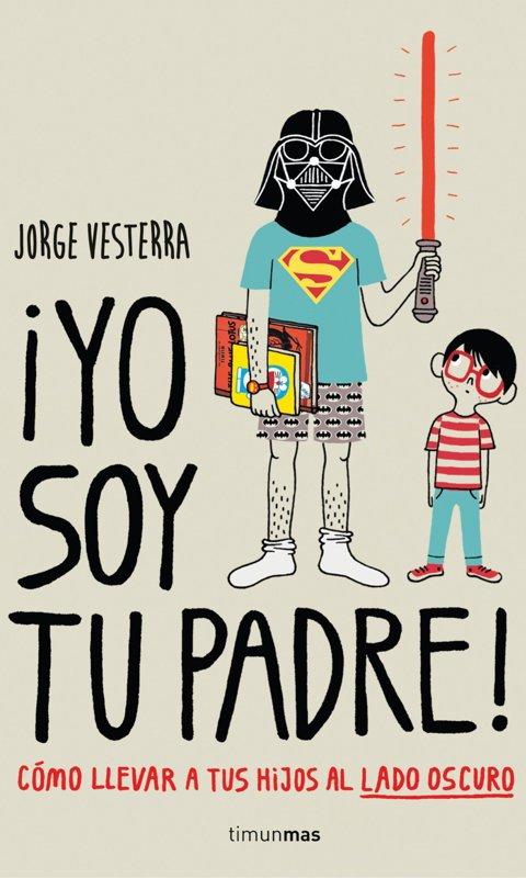 '¡Yo soy tu padre! Cómo llevar a tus hijos al lado oscuro', de Jorge Vesterra (Ed. Timunmas)